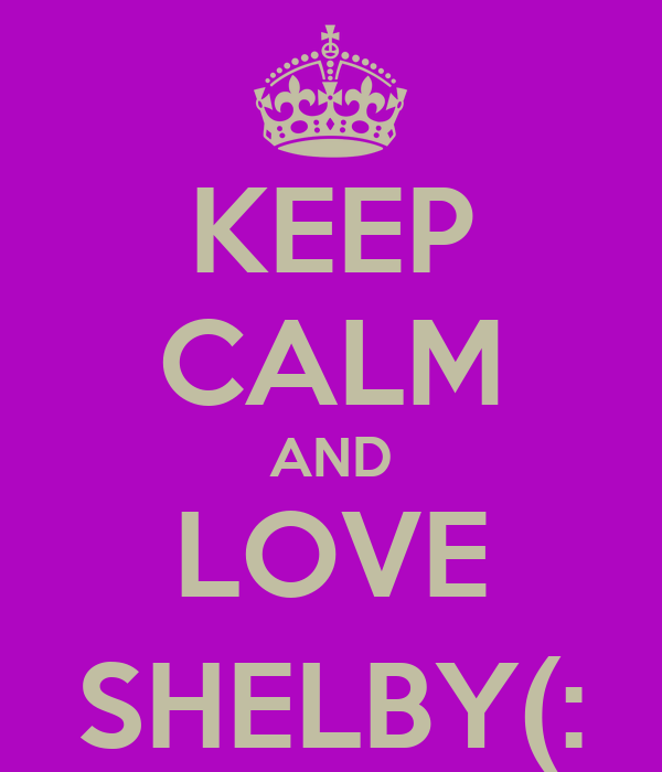 KEEP CALM AND LOVE SHELBY(: