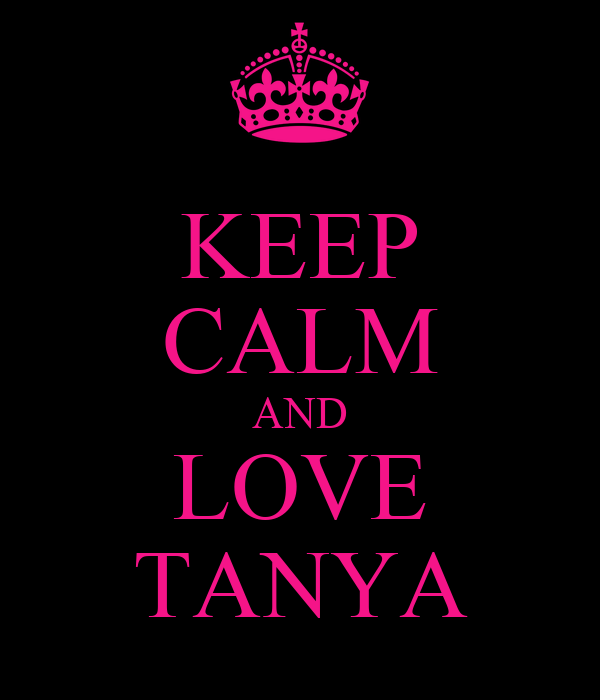 KEEP cALM AND LOVE TANYA - KEEP cALM AND cARRY ON Image ...