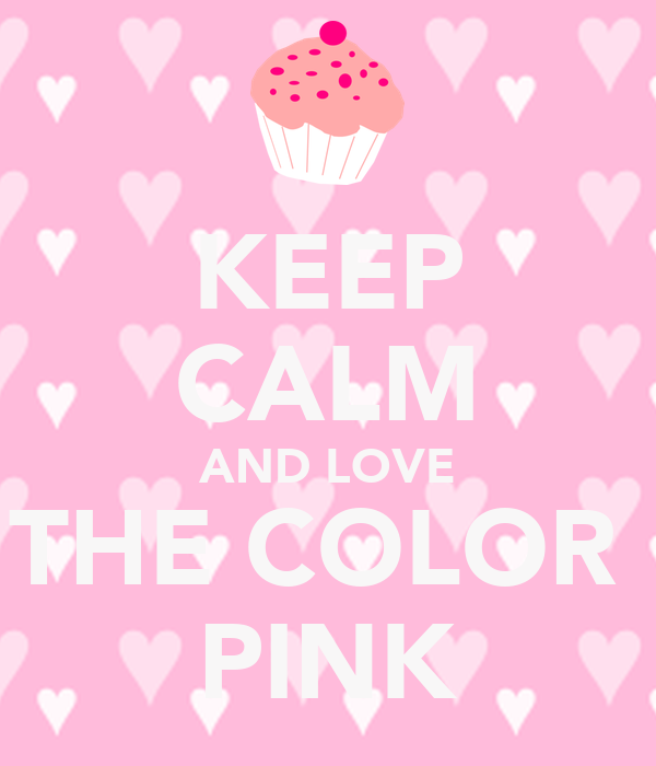 KEEP CALM AND LOVE THE COLOR PINK - KEEP CALM AND CARRY ON ...
