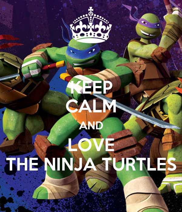 KEEP CALM AND LOVE THE NINJA TURTLES