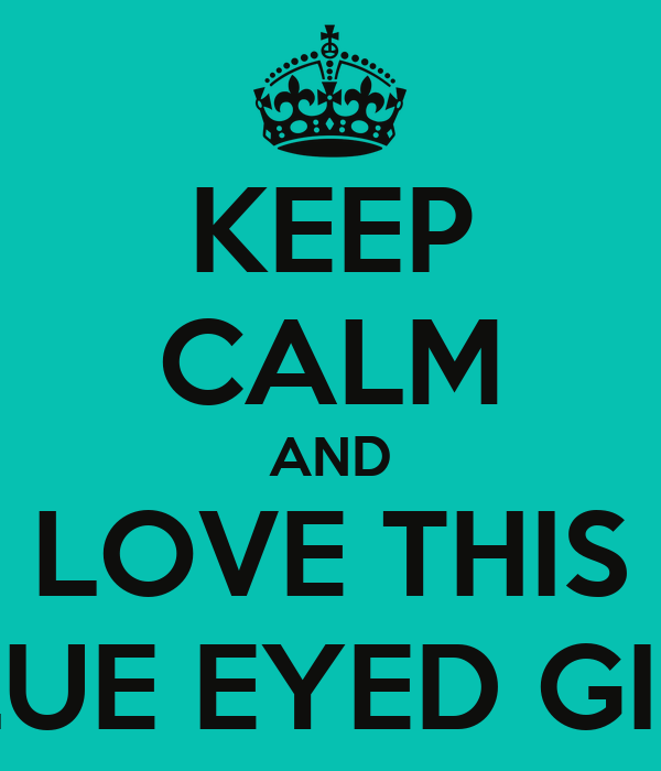 KEEP CALM AND LOVE THIS BLUE EYED GIRL - KEEP CALM AND CARRY ON