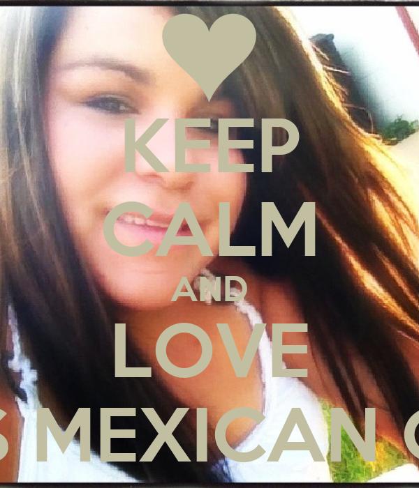 KEEP CALM AND LOVE THIS MEXICAN GIRL - keep-calm-and-love-this-mexican-girl