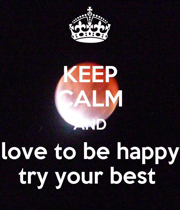 KEEP CALM AND love to be happy try your best - KEEP CALM ...