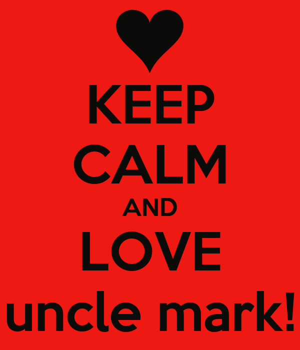 KEEP CALM AND LOVE uncle mark!
