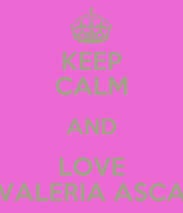 I Love Valeria Wallpapers : KEEP cALM AND LOVE VALERIA AScA - KEEP cALM AND cARRY ON ...