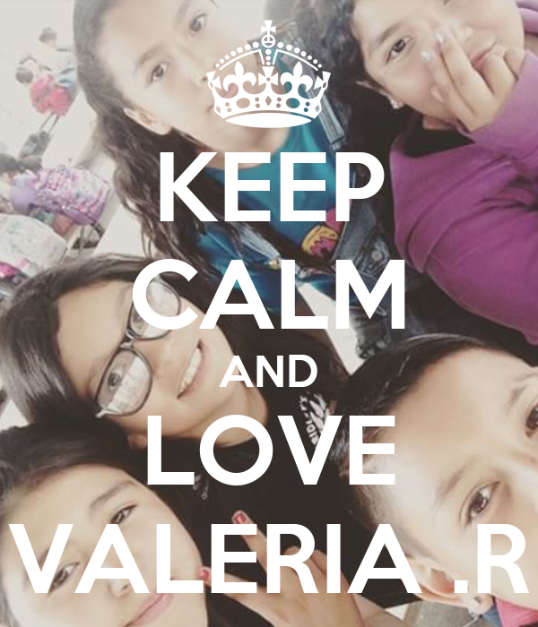 I Love Valeria Wallpapers : KEEP cALM AND LOVE VALERIA .R - KEEP cALM AND cARRY ON ...