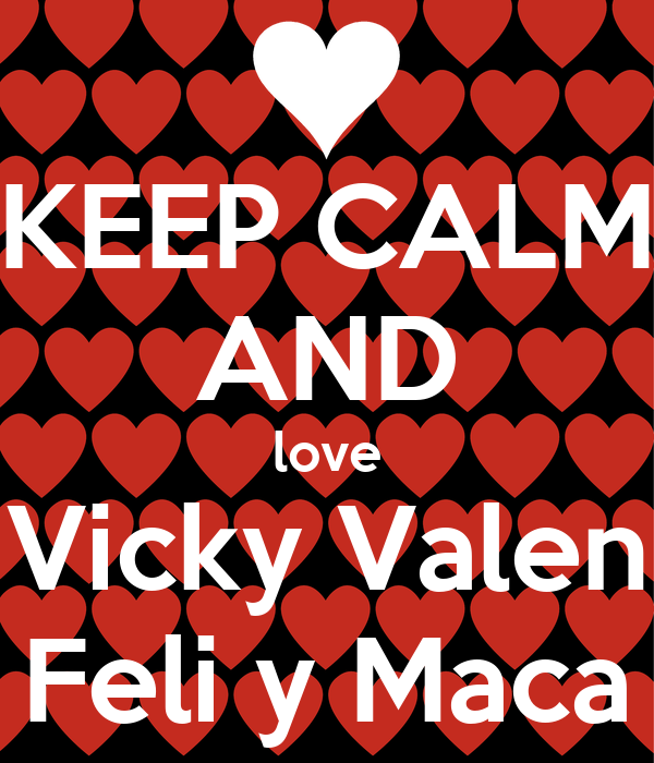 KEEP cALM AND love Vicky Valen Feli y Maca - KEEP cALM AND ...