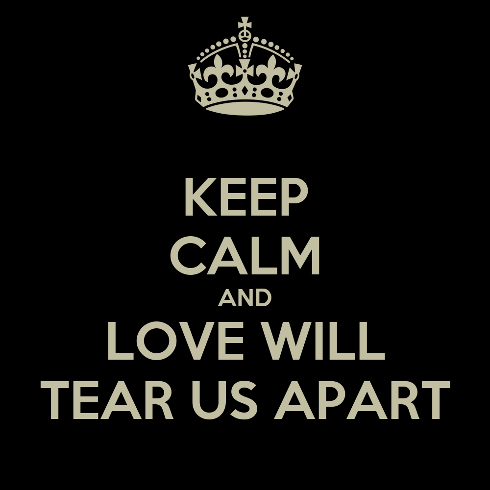 KEEP CALM AND LOVE WILL TEAR US APART Poster