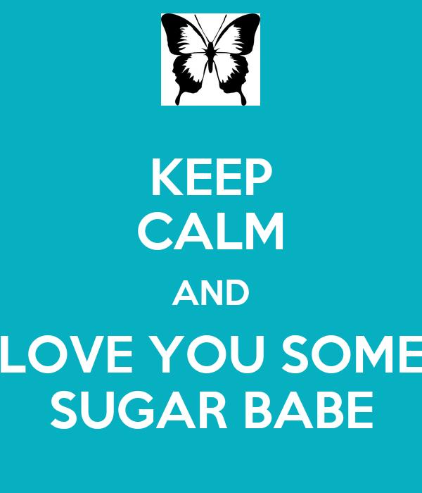 KEEP CALM AND LOVE YOU SOME SUGAR BABE - KEEP CALM AND ...