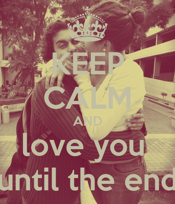 KEEP cALM AND love you until the end - KEEP cALM AND cARRY ON Image Generator