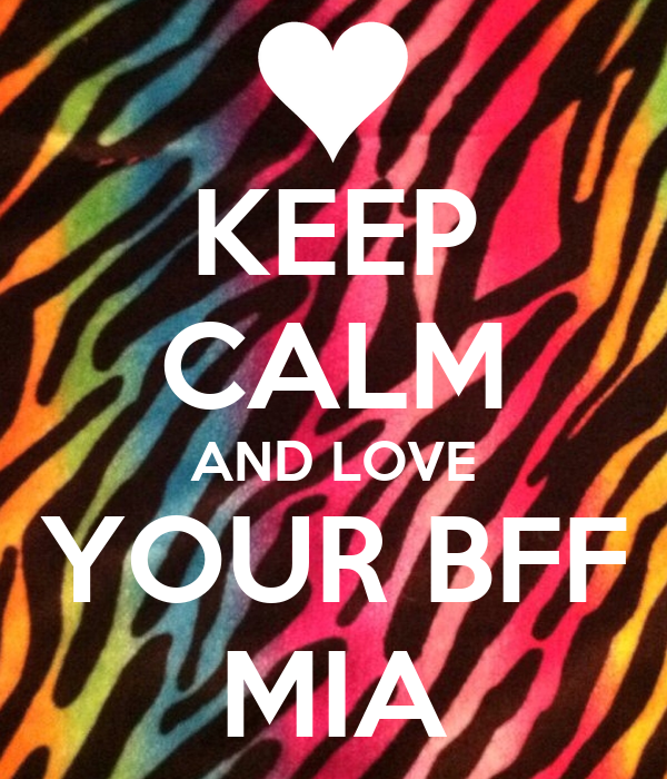 KEEP CALM AND LOVE YOUR BFF MIA - KEEP CALM AND CARRY ON Image ...: keepcalm-o-matic.co.uk/p/keep-calm-and-love-your-bff-mia-3