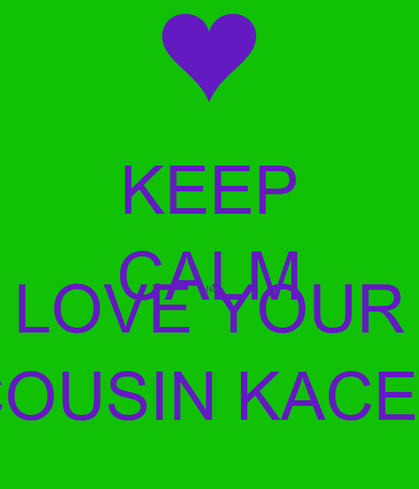 Keep Calm And Love Your Cousin Kacey Poster Char Keep Calm O Matic