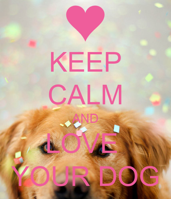 Love Dogs Quotes Wallpaper : KEEP cALM AND LOVE YOUR DOG Poster Isabele Keep calm-o-Matic