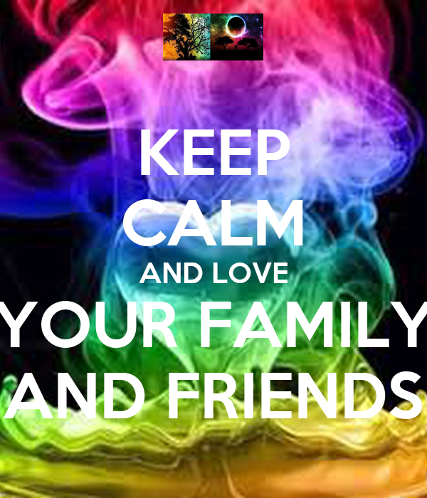 KEEP CALM AND LOVE YOUR FAMILY AND FRIENDS Poster ...  KEEP CALM AND L...