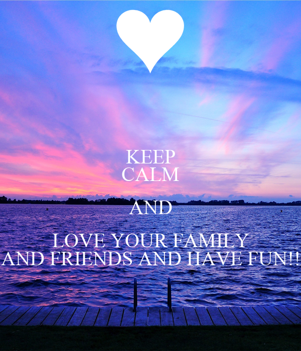 KEEP CALM AND LOVE YOUR FAMILY AND FRIENDS AND HAVE FUN ...  KEEP CALM AND L...