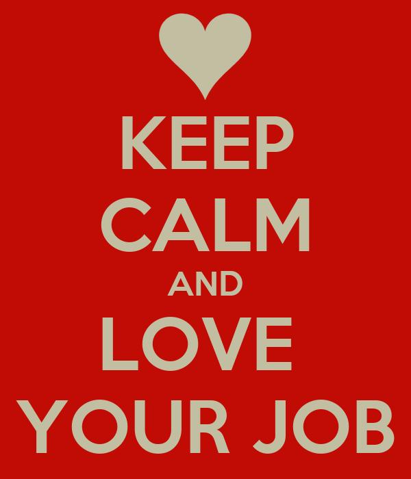 KEEP CALM AND LOVE  YOUR JOB