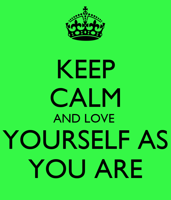 Keep Calm And Love Yourself For Who You Are Keep Calm And Love Yourself as