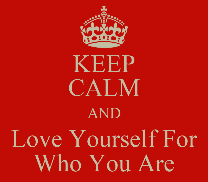 Keep Calm And Love Yourself For Who You Are Keep Calm And Love Yourself For Who You Are