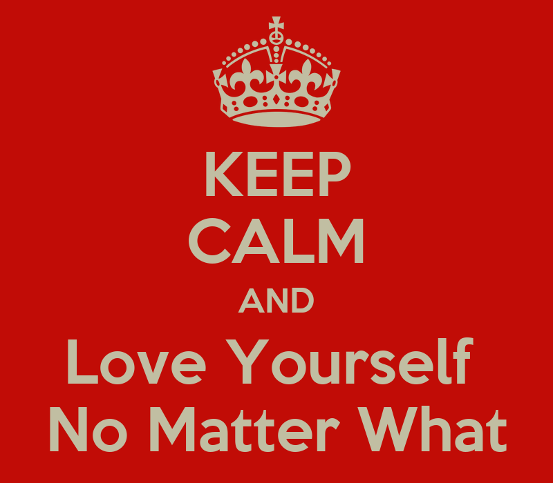 Keep Calm And Love Yourself For Who You Are Keep Calm And Love Yourself no