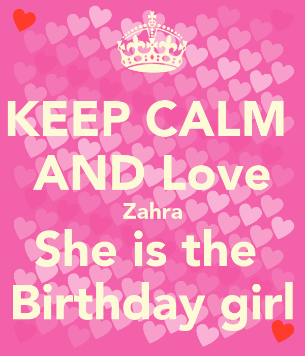 I Love Zahra Wallpapers : KEEP cALM AND Love Zahra She is the Birthday girl - KEEP ...