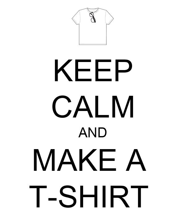 Keep Calm And Make A T Shirt Keep Calm And Carry On