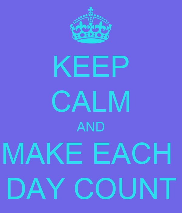 Make Your Day Count Quotes: 1000+ Images About Keep Calm . . . . . . On Pinterest