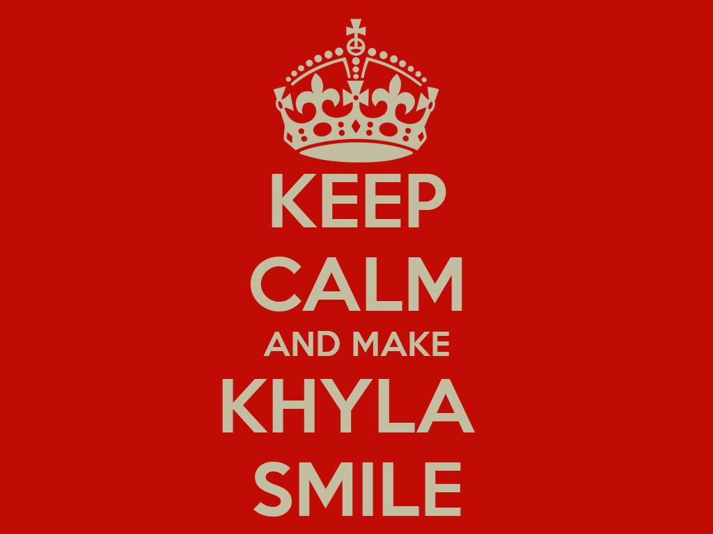 KEEP CALM AND MAKE KHYLA SMILE