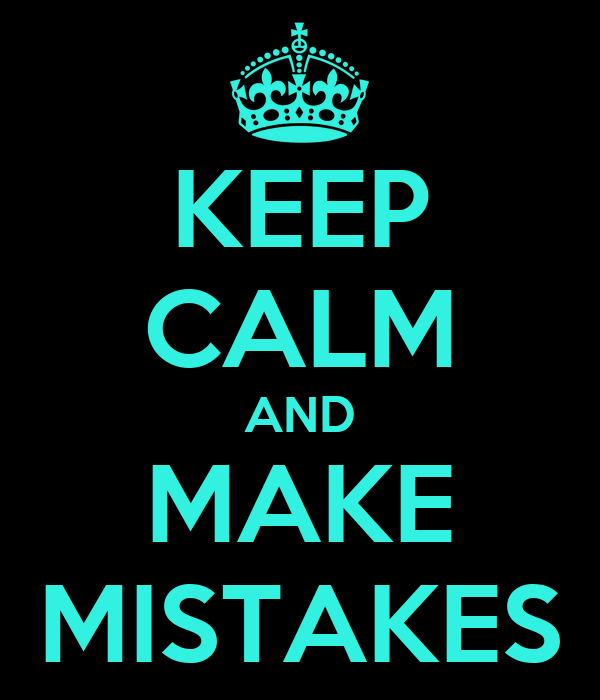 Keep Calm and Make Mistakes