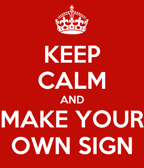 Keep Calm And Make Your Own Sign Poster R C Keep Calm