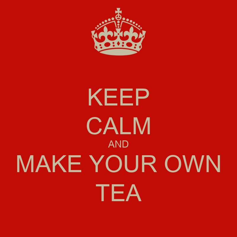 Keep calm and make your own tea poster doddsy keep - Make your own keep calm wallpaper free ...