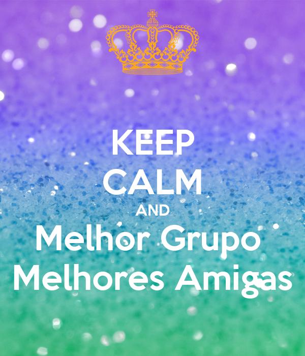 Keep Calm And Melhor Grupo Melhores Amigas Poster