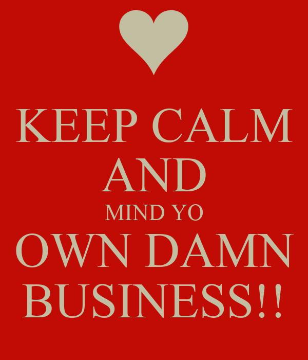 KEEP CALM AND MIND YO OWN DAMN BUSINESS!! - KEEP CALM AND