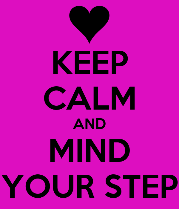 KEEP CALM AND MIND YOUR STEP