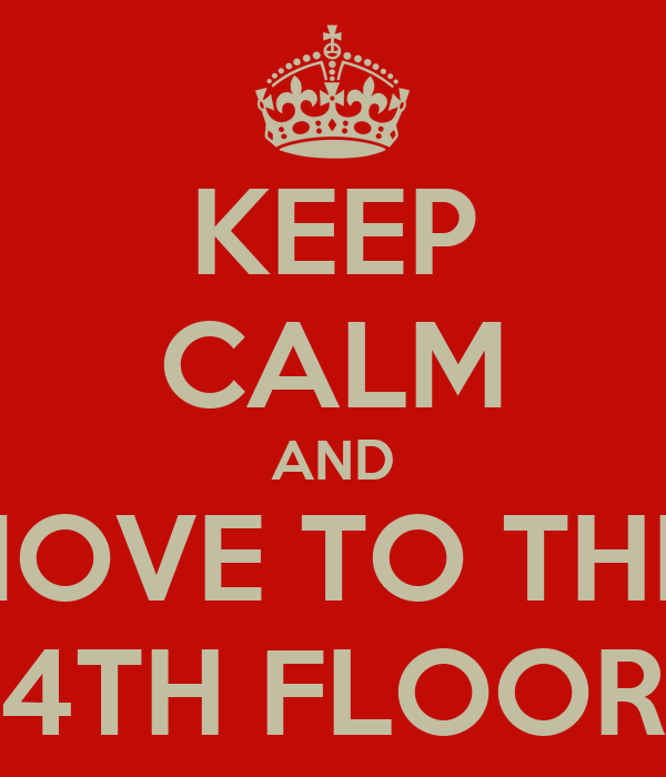 KEEP CALM AND MOVE TO THE 4TH FLOOR
