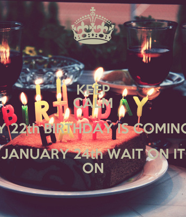 KEEP CALM AND MY 22th BIRTHDAY IS COMING SOON JANUARY 24th WAIT ON IT