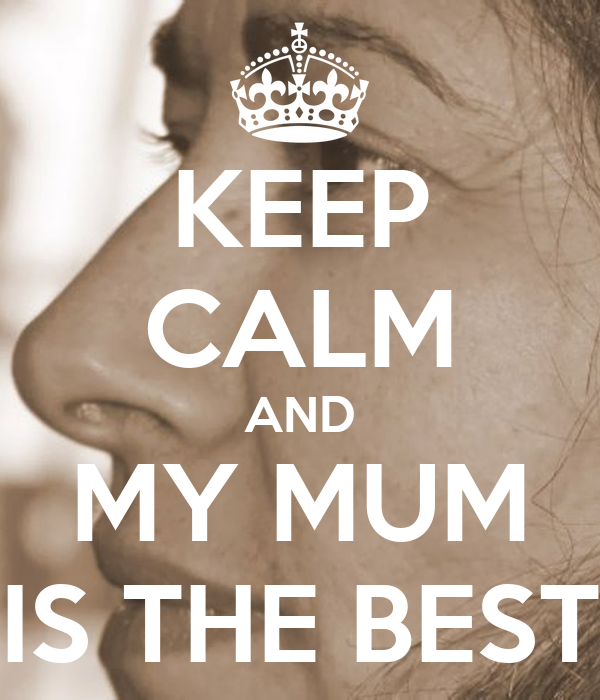 keep calm and my mum is the best poster ana keep calm o matic