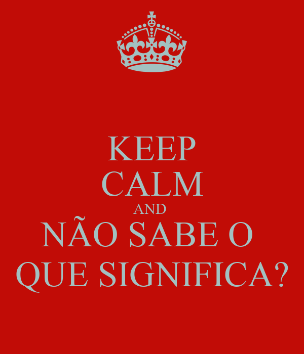 KEEP CALM AND NÃO SABE O QUE SIGNIFICA? Poster | LLKJ | Keep Calm-o ...
