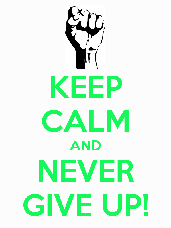 KEEP CALM AND NEVER GIVE UP! - KEEP CALM AND CARRY ON ...