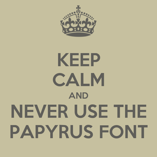 Keep calm and never use the papyrus font keep calm and for Keep calm font