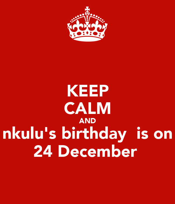 keep calm and nkulu s birthday is on poster nkulu