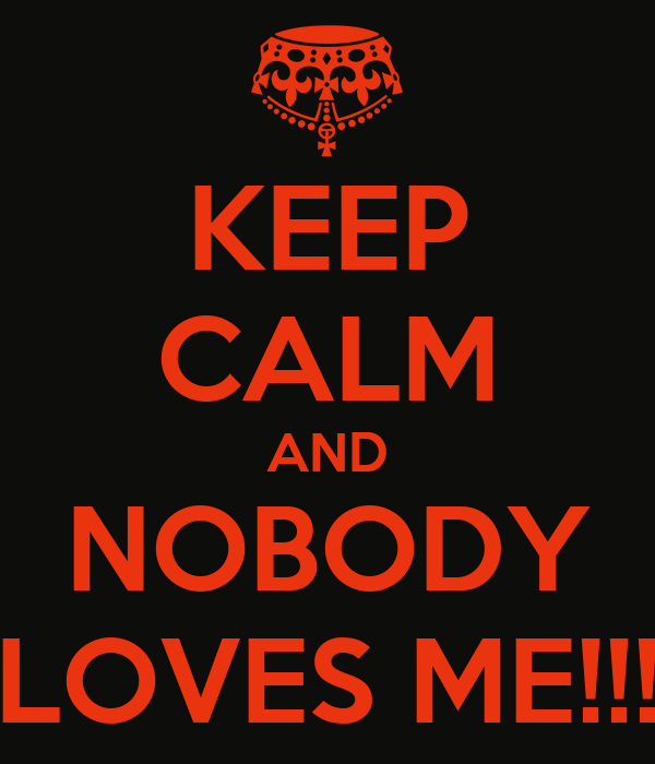Nobody Loves me Wallpaper Keep Calm And Nobody Loves me