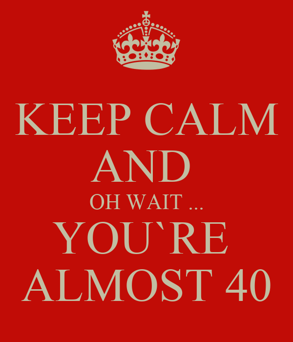 keep calm and oh wait youre almost 40 poster mimi