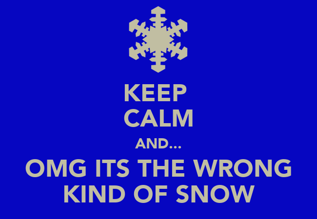 Keep calm and omg its the wrong kind of snow