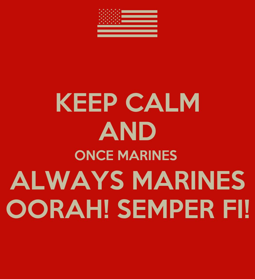 KEEP CALM AND ONCE MARINES ALWAYS MARINES OORAH! SEMPER FI ...