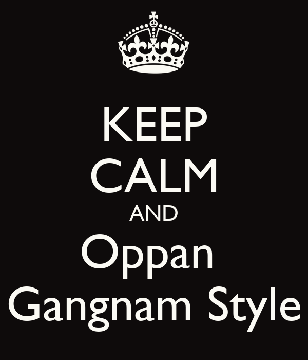 KEEP CALM AND Oppan Gangnam Style - KEEP CALM AND CARRY ON Image