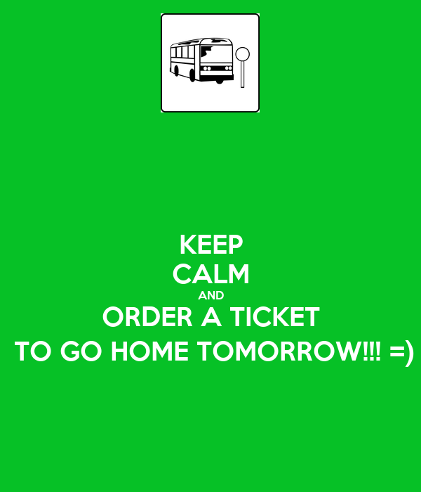 Keep calm and order a ticket to go home tomorrow for Tomorrow s home