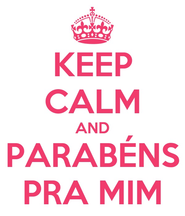 http://sd.keepcalm-o-matic.co.uk/i/keep-calm-and-parabens-pra-mim-33.png