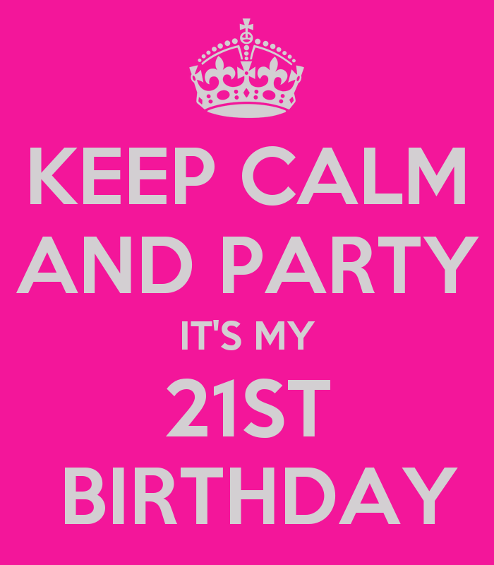 KEEP CALM AND PARTY IT'S MY 21ST BIRTHDAY