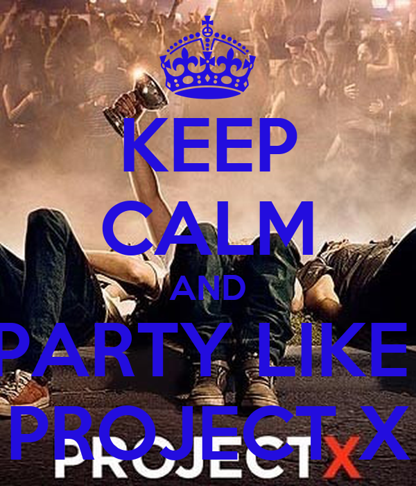 KEEP CALM AND PARTY LIKE PROJECT X - KEEP CALM AND CARRY ...