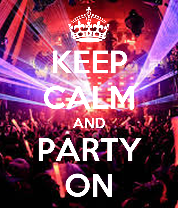 KEEP CALM AND PARTY ON...